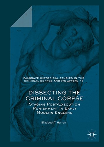 Dissecting the Criminal Corpse: Staging Post-Execution Punishment in Early Modern England (Palgrave Historical Studies in the Criminal Corpse and its Afterlife)
