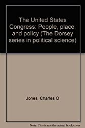 The United States Congress: People, place, and policy (The Dorsey series in political science)