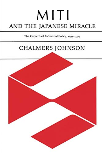 MITI and the Japanese Miracle: The Growth of Industrial Policy, 1925-1975 (Chalmers Johnson Miti And The Japanese Miracle)