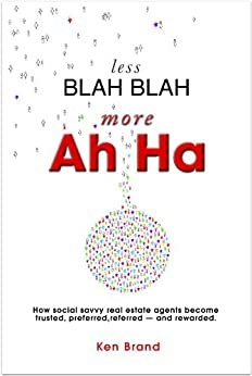 Less Blah Blah - More Ah Ha.  How social savvy real estate agents become trusted, preferred, referred -- and rewarded. by [Brand, Ken]