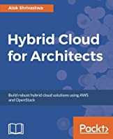 Hybrid Cloud for Architects: Build robust hybrid cloud solutions using AWS and OpenStack Front Cover