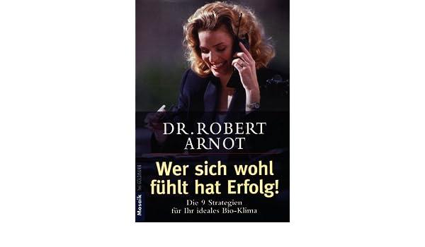 Wer Sich Wohl Fühlt Hat Erfolg. Die 9 Strategien Für Ihr Ideales Bio  Klima.:  Robert Arnot: 9783442163106: Amazon.com: Books