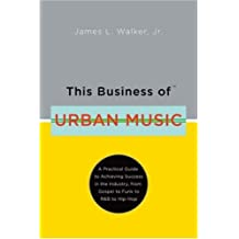 This Business of Urban Music: A Practical Guide to Achieving Success in the Industry, from Gospel to Funk to R&B to Hip-Hop