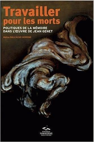Livres Travailler pour les morts : Politiques de la mémoire dans l'oeuvre de Jean Genet pdf, epub