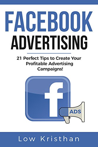 FACEBOOK ADVERTISING: 21 Perfect Tips to Create Your Profitable Advertising Campaigns! Best Advertising Manual 2018 / Make money from Facebook ADS / Increase you ROI of 127%! (English Edition)