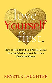 Love Yourself First: How to Heal from Toxic People, Create Healthy Relationships & Become a Confident Woma