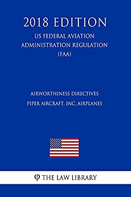 Airworthiness Directives - Piper Aircraft, Inc. Airplanes (US Federal Aviation Administration Regulation) (FAA) (2018 Edition)