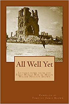 All Well Yet: Letters home from the First World War by Major Wiliam Neilson Brown