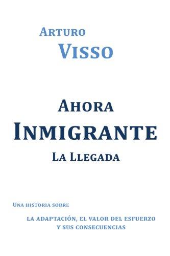 Ahora Inmigrante La Llegada: Una Historia Sobre La Adaptación, El Valor Del Esfuerzo Y Sus Consecuencias