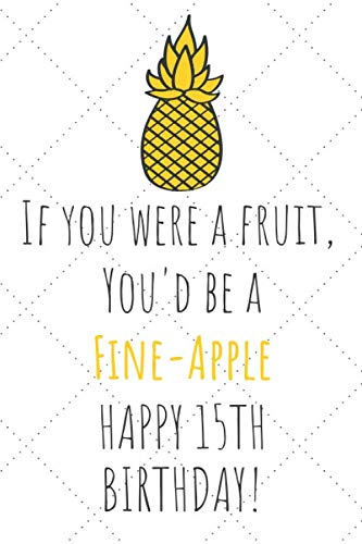 If You Were A Fruit You'd Be A Fine-Apple Happy 15th Birthday: 15th Birthday Gift Journal / Notebook / Diary / Unique Pineapple Lovers Greeting Card Pun Alternative (Cake Ideas For 15 Yr Old Girl)