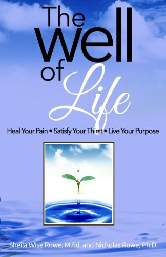 The Well of Life: Heal Your Pain - Satisfy Your Thirst - Live Your Purpose