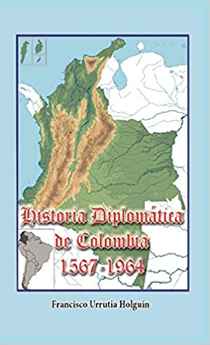 Historia Diplomática de Colombia 1567-1964 (Spanish Edition): Francisco Urrutia Holguin: 9781538090022: Amazon.com: Books