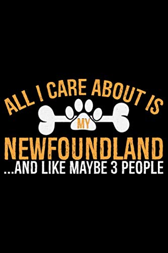 All-I-Care-About-Is-My-Newfoundland-and-Like-Maybe-3-people-Cool-Newfoundland-Dog-Journal-Notebook-Newfoundland-Puppy-Lover-Gifts-Funny–Newfoundland-Owner-Gifts-6-x-9-in-120-pages