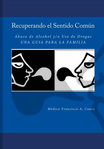 Recuperando el Sentido Común  -Abuso de Alcohol y/o Uso de Drogas-  Una Guía para la Familia (Spanish Edition)