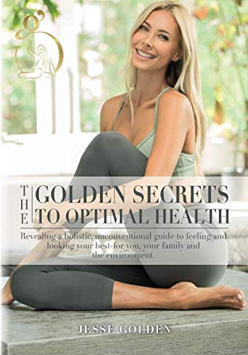 41e%2BY%2Bsl3nL - The Golden Secrets to Optimal Health: Revealing a holistic, unconventional guide to feeling and looking your best-for you, your family and the environment.