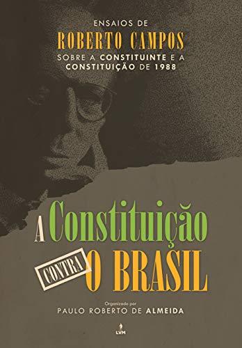 A Constituição Contra o Brasil. Ensaios de Roberto Campos Sobre a Constituinte e a Constituição de 1988