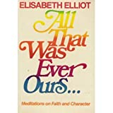 All That Was Ever Ours, Elisabeth Elliott, 0800715888