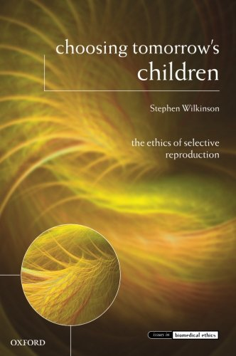 Choosing Tomorrow's Children: The Ethics of Selective Reproduction (Issues in Biomedical Ethics)