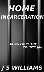 Home Incarceration (Tales From the County Jail Book 5)