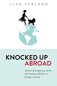 Knocked Up Abroad: Stories of pregnancy, birth, and raising a family in a foreign country