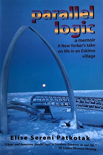 Parallel Logic - A Memoir A New Yorkers Take on Life in an Eskimo Village
