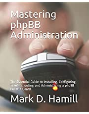 Mastering phpBB Administration: The Essential Guide to Installing, Configuring, Troubleshooting and Administering a phpBB Bulletin Board