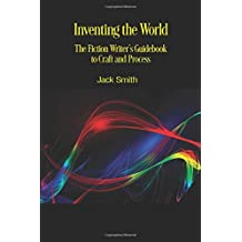 Inventing the World: The Fiction Writer's Guidebook to Craft and Process
