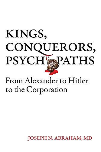 Kings, Conquerors, Psychopaths from Alexander to Hitler to the Corporation