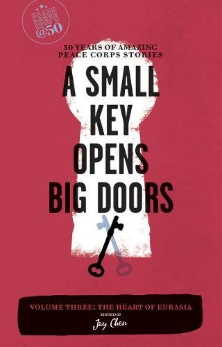 A Small Key Opens Big Doors  50 Years Of Amazing Peace Corps Stories  Volume Three  The Heart Of Eurasia  Peace Corps At 50
