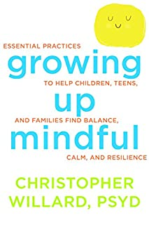 Book Cover: Growing Up Mindful: Essential Practices to Help Children, Teens, and Families Find Balance, Calm, and Resilience
