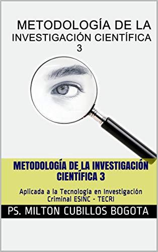 Metodología de la investigación científica 3: Aplicada a la Tecnología en Investigación Criminal ESINC - TECRI (Spanish Edition) Kindle Edition ASIN: B07ZS12KMP