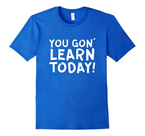 mens-funny-teacher-shirt-you-gon-learn-today-teaching-quote-tee-large-royal-blue