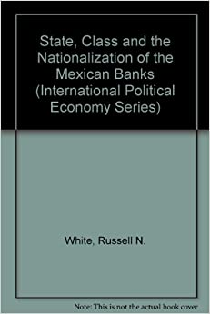 State, Class and the Nationalization of the Mexican Banks (International Political Economy Series)