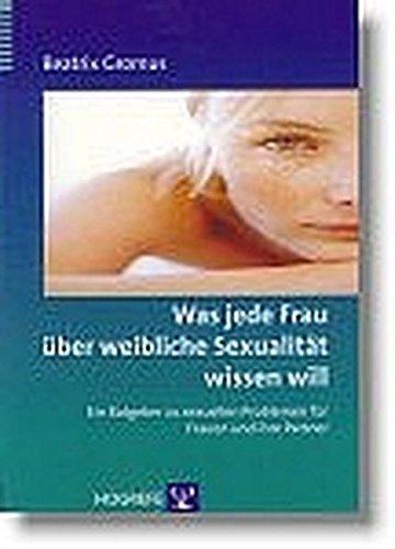 Was Jede Frau über Weibliche Sexualität Wissen Will. Ein Ratgeber Zu Sexuellen Problemen Für Frauen Und Ihre Partner