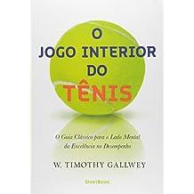 O Jogo Interior do Tênis. O Guia Clássico Para o Lado Mental da Excelência no Desempenho