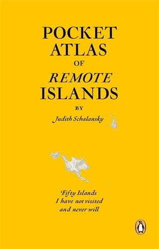 Pocket Atlas of Remote Islands: Fifty Islands I Have Not Visited and Never Will by Judith Schalansky