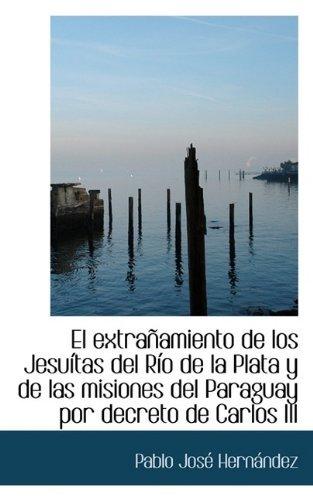 El extra?amiento de los Jesu?tas del R?o de la Plata y de las misiones del Paraguay por decreto de C [Paperback] [2009] (Author) Pablo Jos?