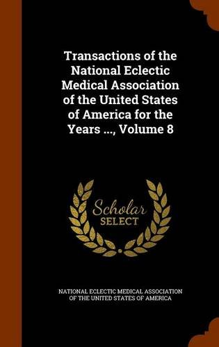 Transactions of the National Eclectic Medical Association of the United States of America for the Years ..., Volume 8 ebook