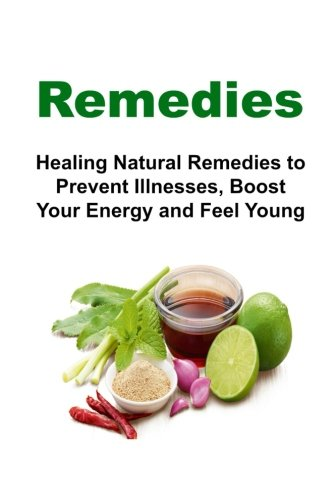 Remedies: Healing Natural Remedies to Prevent Illnesses, Boost Your Energy and Feel Young: Remedies, Natural Remedies, N