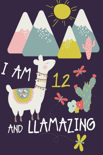 I am 12 and Llamazing: Cute Llama Journal and Happy Birthday Notebook/Diary for 12 Year Old Girls pdf