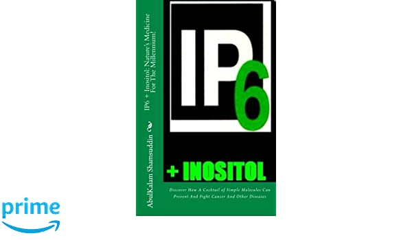 IP6 + Inositol: Natures Medicine For The Millennium!: Discover How A Cocktail of Simple Molecules Can Prevent And Fight Cancer And Other Diseases: ...