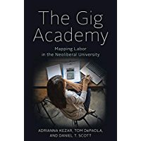 The Gig Academy: Mapping Labor in the Neoliberal University (Reforming Higher Education: Innovation and the Public Good)