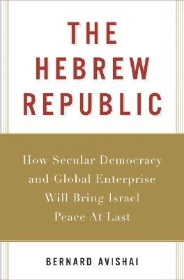 The Hebrew Republic: How Secular Democracy and Global Enterprise Will Bring Israel Peace at Last [HEBREW REPUBLIC] pdf
