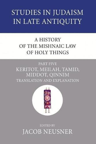 A History of the Mishnaic Law of Holy Things, Part 5: Keritot, Meilah, Tamid, Middot, Qinnim: Translation and Explanation (Studies in Judaism in Late Antiquity) PDF