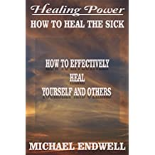 Healing Power: How to Heal the Sick: : How to Effectively Heal Yourself and Others: