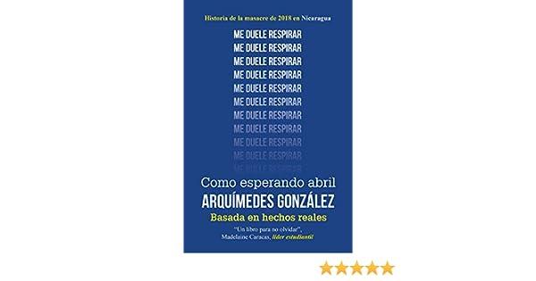 Amazon.com: Como esperando abril (Historia de la masacre de 2018 en Nicaragua) (Spanish Edition) eBook: Arquímedes González: Kindle Store