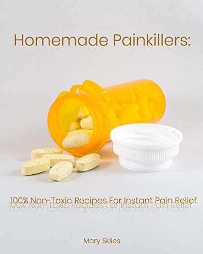 Homemade Painkillers: 100% Non-Toxic Recipes for Instant Pain Relief by [Skiles, Mary ]