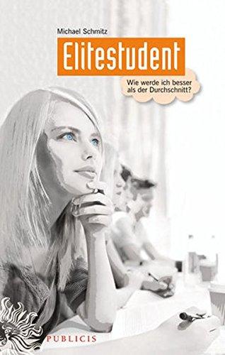 Elitestudent: Wie werde ich besser als der Durchschnitt? Gebundenes Buch – 19. September 2012 Michael Schmitz Publicis 3895784184 Praktische Tipps
