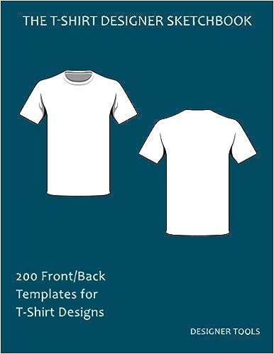 The T-Shirt Designer Sketchbook: 200 Front/Back Templates for T-Shirt Designs