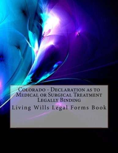 Download Colorado - Declaration as to Medical or Surgical Treatment - Legally Binding: Living Wills Legal Forms Book PDF